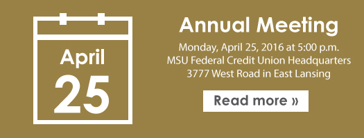 Join us for our Annual Meeting - April 25 at 5PM at MSUFCU HQ in East Lansing